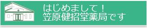 はじめまして! 笠原健招堂薬局です